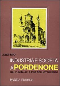 Libro Industria e società a Pordenone dall'Unità alla fine dell'Ottocento Luigi Mio