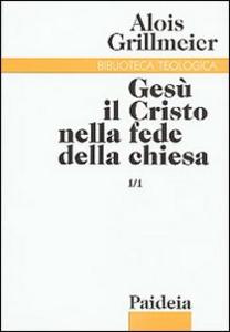 Libro Gesù il Cristo nella fede della Chiesa. Vol. 1\1: Dall'Età apostolica al concilio di Calcedonia (451). Alois Grillmeier