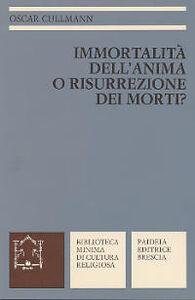 Libro Immortalità dell'anima o risurrezione dei morti? La testimonianza del Nuovo Testamento Oscar Cullmann