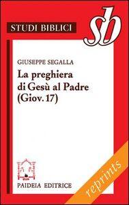 Libro La preghiera di Gesù al Padre ( Giov. 17). Un addio missionario Giuseppe Segalla