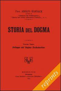Storia del dogma (rist. anast. 1913). Vol. 3: Sviluppo del dogma della Chiesa.
