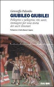 Giubileo giubilei. Pellegrini e pellegrine, riti, santi, immagini per una storia dei sacri itinerari