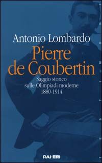 Pierre de Coubertin. Saggio storico sulle Olimpiadi moderne 1880-1914