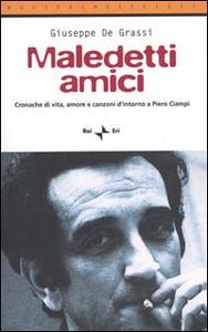 Libro Maledetti amici. Cronache di vita, amore e canzoni d'intorno a Piero Ciampi Giuseppe De Grassi