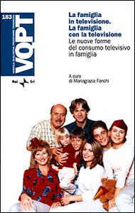 La famiglia in televisione. La famiglia con la televisione. Le nuove forme del consumo televisivo in famiglia