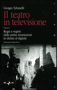 Il teatro in televisione. Vol. 2: Regia e registi: dalle prime trasmissioni in diretta al digitale.