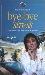 Bye-bye stress. Come ritrovare il relax con le tecniche del benessere
