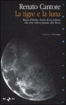 La tigre e la luna. Rocco Petrone. Storia di un italiano che non voleva passare alla storia - Renato Cantore - copertina