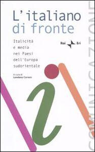 Libro L' italiano di fronte. Italicità e media nei paesi dell'Europa sudorientale. Atti del Seminario della Comunità radiotelevisiva italofona (Tirana, 16-18 ottobre 2008)