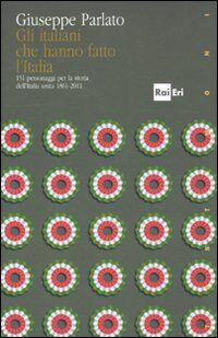 Gli italiani che hanno fatto la storia. 151 personaggi per la storia dell'Italia unita 1861-2011