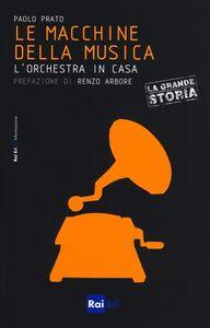 Foto Cover di Le macchine della musica. L'orchestra in casa, Libro di Paolo Prato, edito da RAI-ERI