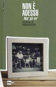 Foto Cover di Non è adesso. Na' jé m', Libro di Daniele Semeraro, edito da RAI-ERI