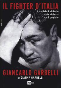 Libro Il fighter d'Italia Giancarlo Garbelli. Il pugilato è violento ma la violenza non è il pugilato Gianna Garbelli