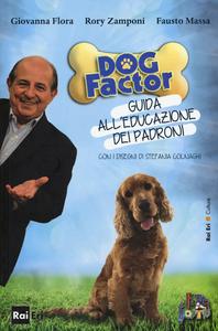 Libro Dog factor. Guida all'educazione dei padroni Giovanni Flora , Rory Zamponi , Fausto Massa