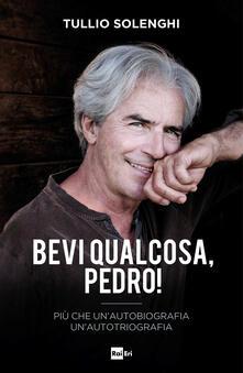 Bevi qualcosa, Pedro! Più che un'autobiografia un'autotriografia - Tullio Solenghi - copertina