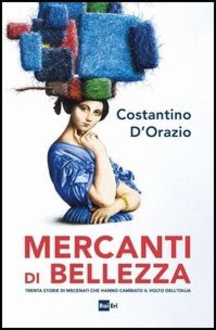 Mercanti di bellezza. Trenta storie di mecenati che hanno cambiato il volto dell'Italia - Costantino D'Orazio - copertina