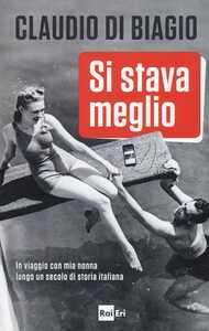 Libro Si stava meglio. In viaggio con mia nonna lungo un secolo di storia italiana Claudio Di Biagio
