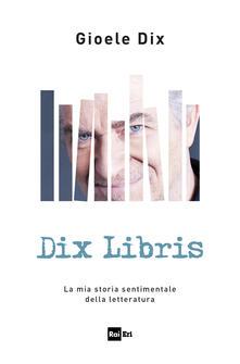 Dix libris. La mia storia sentimentale della letteratura - Gioele Dix - copertina