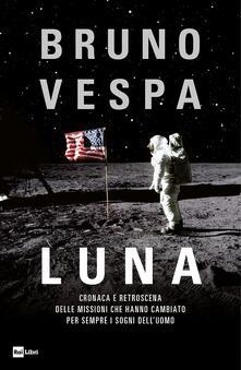Luna. Cronaca e retroscena delle missioni che hanno cambiato per sempre i sogni dell'uomo - Bruno Vespa - copertina
