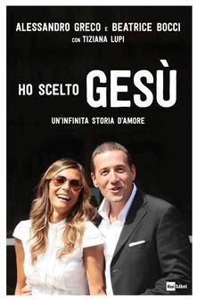Ho scelto Gesù. Un'infinita storia d'amore - Alessandro Greco,Beatrice Bocci,Tiziana Lupi - copertina