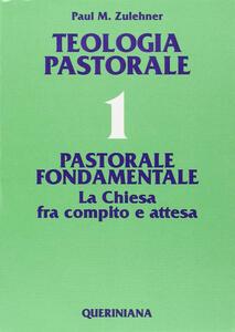 Teologia pastorale. Vol. 1: Pastorale fondamentale. La Chiesa fra compito e attesa.