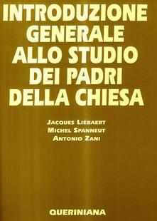 Introduzione generale allo studio dei Padri della Chiesa - Jacques Liébaert,Michel Spanneut,Antonio Zani - copertina