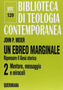 Libro Un ebreo marginale. Ripensare il Gesù storico. Vol. 2: Mentore, messaggio e miracoli. John P. Meier