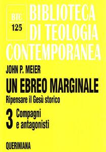 Libro Un ebreo marginale. Ripensare il Gesù storico. Vol. 3: Compagni e antagonisti. John P. Meier