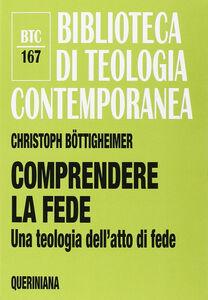 Libro Comprendere la fede. Una teologia dell'atto di fede Christoph Böttigheimer