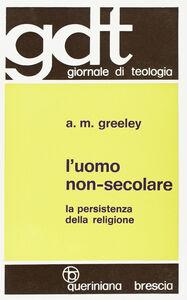 Libro L' uomo non-secolare. La persistenza della religione Andrew M. Greeley
