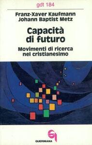 Foto Cover di Capacità di futuro. Movimenti di ricerca nel cristianesimo, Libro di Franz-Xavier Kaufmann,J. Baptist Metz, edito da Queriniana