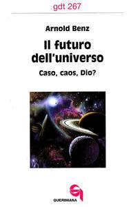 Libro Il futuro dell'universo. Caso, caos, Dio? Arnold Benz