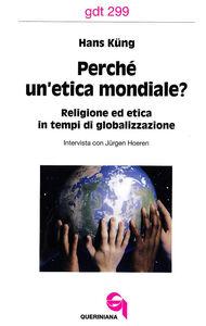 Libro Perché un'etica mondiale? Religione ed etica in tempi di globalizzazione. Intervista con Jürgen Hoeren Hans Küng