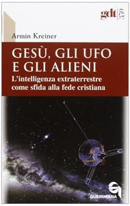 Libro Gesù, gli ufo e gli alieni. L'intelligenza extraterrestre come sfida alla fede cristiana Armin Kreiner