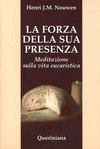 Foto Cover di La forza della sua presenza. Meditazione sulla vita eucaristica, Libro di Henri J. Nouwen, edito da Queriniana