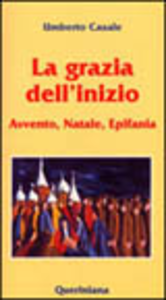 Libro La grazia dell'inizio. Avvento, Natale, Epifania Umberto Casale