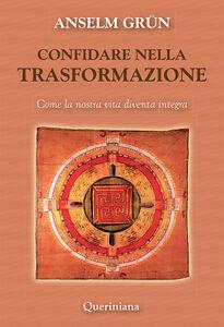 Libro Confidare nella trasformazione. Come la nostra vita diventa integra Anselm Grün