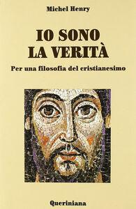 Foto Cover di Io sono la verità. Per una filosofia del cristianesimo, Libro di Michel Henry, edito da Queriniana