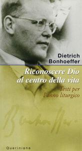 Libro Riconoscere Dio al centro della vita. Testi per l'anno liturgico Dietrich Bonhoeffer