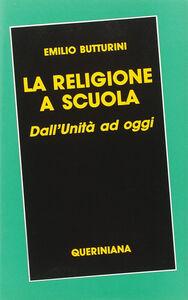 Libro La religione a scuola. Dall'unità ad oggi Emilio Butturini
