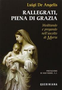 Foto Cover di Rallegrati, piena di grazia. Meditando e pregando nell'ascolto di Maria, Libro di Luigi De Angelis, edito da Queriniana