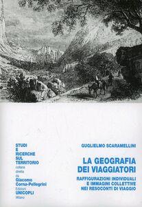 Libro La geografia dei viaggiatori. Raffigurazioni individuali e immagini collettive nei resoconti di viaggio Guglielmo Scaramellini