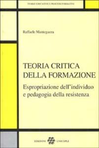 Libro Teoria critica della formazione. Espropriazione dell'individuo e pedagogia della resistenza Raffaele Mantegazza