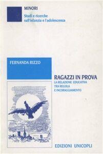 Foto Cover di Ragazzi in prova. La relazione educativa tra regole e incoraggiamento, Libro di Fernanda Rizzo, edito da Unicopli