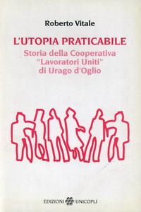Libro L' utopia praticabile. Storia della cooperativa «Lavoratori uniti di Urago d'Oglio» Roberto Vitale