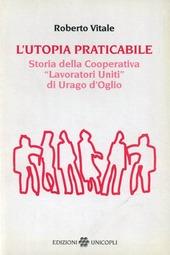 L' utopia praticabile. Storia della cooperativa «Lavoratori uniti di Urago d'Oglio»