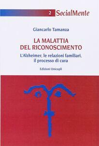 Libro La malattia del riconoscimento. L'Alzheimer, le relazioni familiari, il processo di cura Giancarlo Tamanza
