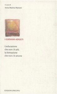 Libro I giovani-adulti. L'educazione che non c'è più, la formazione che non c'è ancora A. Marina Mariani