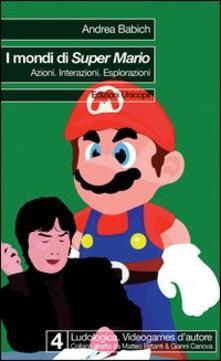 I mondi di Super Mario. Azioni. Interazioni. Esplorazioni - Andrea Babich - copertina