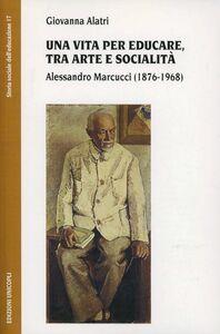 Libro Una vita per educare, tra arte e socialità. Alessandro Marcucci (1876-1968) Giovanna Alatri